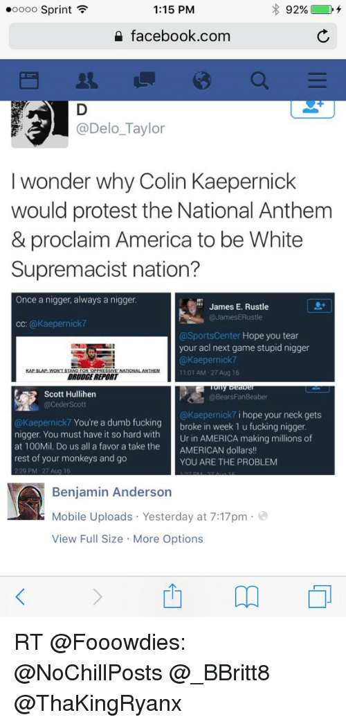 America, Colin Kaepernick, and Dumb: 1:15 PM  ooooo Sprint  92%  facebook.com  @Delo Taylor  l wonder why Colin Kaepernick  would protest the National Anthem  & proclaim America to be White  Supremacist nation?  Once a nigger, always a nigger.  James E. Rustle  JamesERustle  CC:  @Kaepernick7  @SportsCenter  Hope you tear  your acl next game stupid nigger  Kaepernick7  SMES  1:01 AM-27 Aug 16  DRUDGE  REPORT  Scott Hullihen  BearsFanBeaber  @Ceder Scott  @Kaepernick7 i hope your neck gets  @Kaepernick 7 You're a dumb fucking  broke in week 1 u fucking nigger.  nigger. You must have it so hard with  Ur in AMERICA, making millions of  at 100Mil. Do us all a favor a take the  AMERICAN dollars  rest of your monkeys and go  YOU ARE THE PROBLEM  229 PM 27  Benjamin Anderson  Mobile Uploads Yesterday at 7:17pm  View Full Size More Options RT @Fooowdies: @NoChillPosts @_BBritt8 @ThaKingRyanx