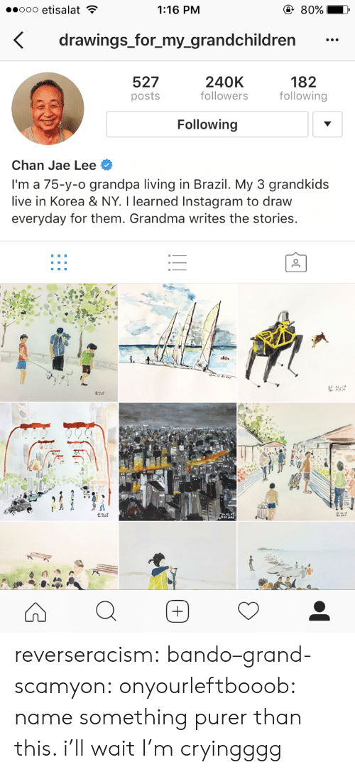 Grandkids: 1:16 PM  drawings_for_my_grandchildren  527  posts  240K  followers  182  following  Following  Chan Jae Lee  I'm a 75-y-o grandpa living in Brazil. My 3 grandkids  live in Korea & NY. I learned Instagram to draw  everyday for them. Grandma writes the stories. reverseracism: bando–grand-scamyon:  onyourleftbooob: name something purer than this. i'll wait I'm cryingggg