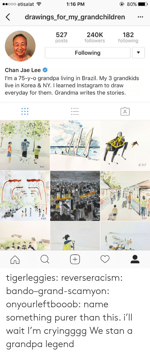 Grandkids: 1:16 PM  drawings_for_my_grandchildren  527  posts  240K  followers  182  following  Following  Chan Jae Lee  I'm a 75-y-o grandpa living in Brazil. My 3 grandkids  live in Korea & NY. I learned Instagram to draw  everyday for them. Grandma writes the stories. tigerleggies:  reverseracism:   bando–grand-scamyon:  onyourleftbooob: name something purer than this. i'll wait I'm cryingggg     We stan a grandpa legend