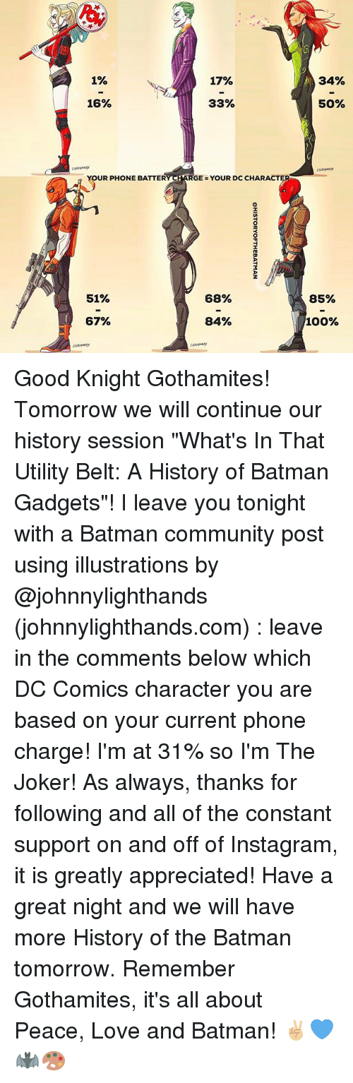 "dc characters: 1%  17%  34%  16%  33%  50%  YOUR PHONE BATTERY CHARGE = YOU  YOUR PHONE BATTERYARGEYOUR DC CHARACT  R DC CHARACT  51%  68%  85%  67%  84%  100% Good Knight Gothamites! Tomorrow we will continue our history session ""What's In That Utility Belt: A History of Batman Gadgets""! I leave you tonight with a Batman community post using illustrations by @johnnylighthands (johnnylighthands.com) : leave in the comments below which DC Comics character you are based on your current phone charge! I'm at 31% so I'm The Joker! As always, thanks for following and all of the constant support on and off of Instagram, it is greatly appreciated! Have a great night and we will have more History of the Batman tomorrow. Remember Gothamites, it's all about Peace, Love and Batman! ✌🏼💙🦇🎨"