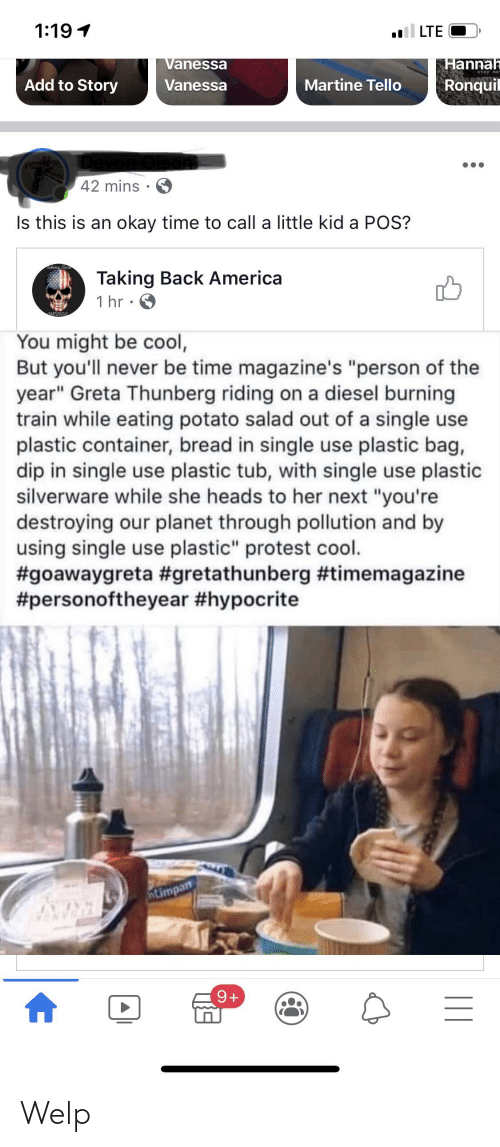 "potato salad: 1:19 1  LTE  Vanessa  Hannah  stay ma  Add to Story  Martine Tello  Ronquil  Vanessa  42 mins  Is this is an okay time to call a little kid a POS?  Taking Back America  1 hr · 6  You might be cool,  But you'll never be time magazine's ""person of the  year"" Greta Thunberg riding on a diesel burning  train while eating potato salad out of a single use  plastic container, bread in single use plastic bag,  dip in single use plastic tub, with single use plastic  silverware while she heads to her next ""you're  destroying our planet through pollution and by  using single use plastic"" protest cool.  #goawaygreta #gretathunberg #timemagazine  #personoftheyear #hypocrite  ntimpan  8I4  9+  
