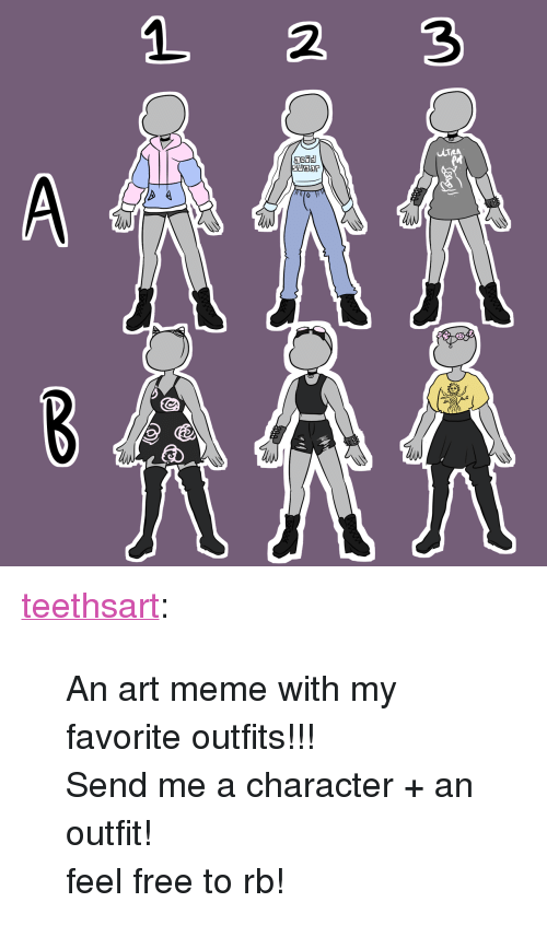 "Art Meme: 1 2 3 <p><a href=""https://teethsart.tumblr.com/post/163506449312/an-art-meme-with-my-favorite-outfits-send-me-a"" class=""tumblr_blog"" target=""_blank"">teethsart</a>:</p>  <blockquote><p>An art meme with my favorite outfits!!!</p><p>Send me a character + an outfit!</p><p>feel free to rb!</p></blockquote>"