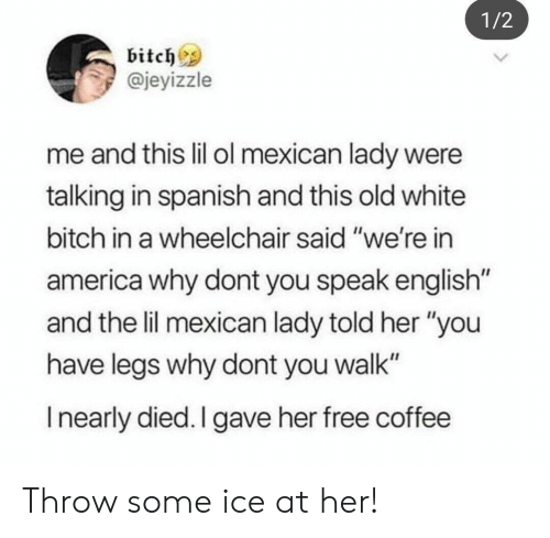 "Speak English: 1/2  bitchs  @jeyizzle  me and this lil ol mexican lady were  talking in spanish and this old white  bitch in a wheelchair said ""we're in  america why dont you speak english  and the lil mexican lady told her ""you  have legs why dont you walk""  I nearly died. I gave her free coffee Throw some ice at her!"