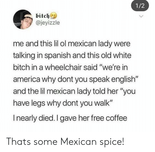 "Speak English: 1/2  bitchs  @jeyizzle  me and this lil ol mexican lady were  talking in spanish and this old white  bitch in a wheelchair said ""we're in  america why dont you speak english  and the lil mexican lady told her ""you  have legs why dont you walk""  I nearly died. I gave her free coffee Thats some Mexican spice!"