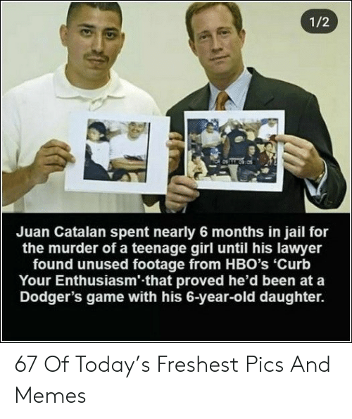 teenage girl: 1/2  Juan Catalan spent nearly 6 months in jail for  the murder of a teenage girl until his lawyer  found unused footage from HBO's 'Curb  Your Enthusiasm' that proved he'd been at a  Dodger's game with his 6-year-old daughter. 67 Of Today's Freshest Pics And Memes