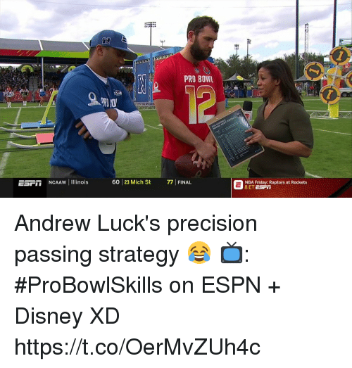 precision: 1  2  PRO BOWL  ESFIT NCAAW Il inois  60 23 Mich St 7FINAL  NBA Friday: Raptors at Rockets Andrew Luck's precision passing strategy 😂  📺: #ProBowlSkills on ESPN + Disney XD https://t.co/OerMvZUh4c