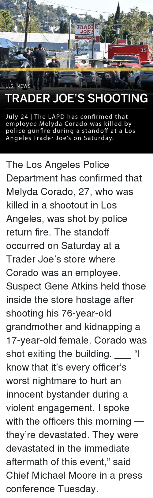 "joes: 1-2  TRAD  EOUR  35  U.S. NEWS  TRADER JOE'S SHOOTING  July 24 The LAPD has confirmed that  employee Melyda Corado was killed by  police gunfire during a standoff at a Los  Angeles Trader Joe's on Saturday The Los Angeles Police Department has confirmed that Melyda Corado, 27, who was killed in a shootout in Los Angeles, was shot by police return fire. The standoff occurred on Saturday at a Trader Joe's store where Corado was an employee. Suspect Gene Atkins held those inside the store hostage after shooting his 76-year-old grandmother and kidnapping a 17-year-old female. Corado was shot exiting the building. ___ ""I know that it's every officer's worst nightmare to hurt an innocent bystander during a violent engagement. I spoke with the officers this morning — they're devastated. They were devastated in the immediate aftermath of this event,"" said Chief Michael Moore in a press conference Tuesday."