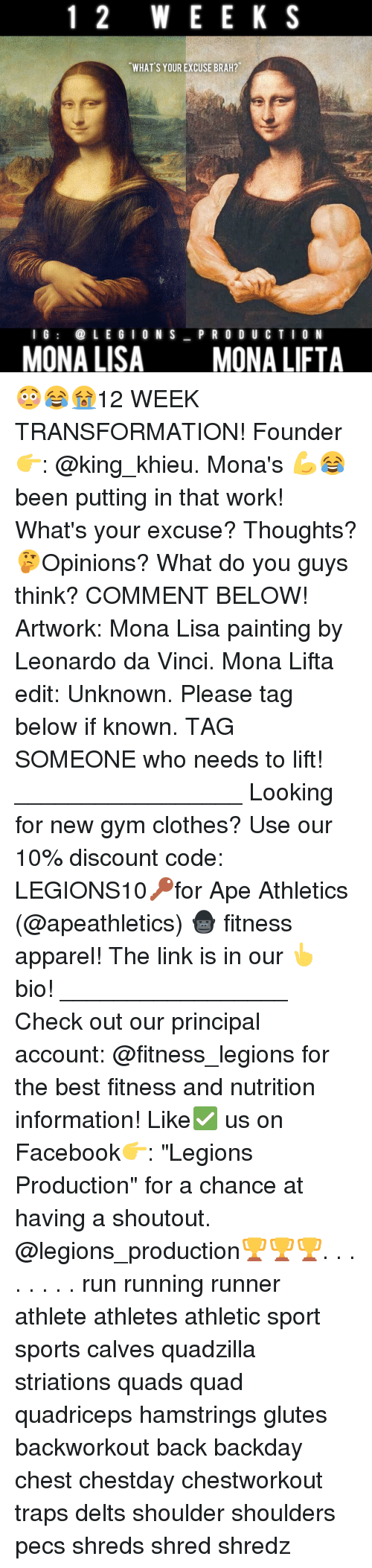 "Clothes, Facebook, and Gym: 1 2 W E E K S  WHAT S YOUR EXCUSE BRAH?  I G  LEGION S  P R O D U C T I O N  MONA LISA  MONA LIFTA 😳😂😭12 WEEK TRANSFORMATION! Founder 👉: @king_khieu. Mona's 💪😂 been putting in that work! What's your excuse? Thoughts? 🤔Opinions? What do you guys think? COMMENT BELOW! Artwork: Mona Lisa painting by Leonardo da Vinci. Mona Lifta edit: Unknown. Please tag below if known. TAG SOMEONE who needs to lift! _________________ Looking for new gym clothes? Use our 10% discount code: LEGIONS10🔑for Ape Athletics (@apeathletics) 🦍 fitness apparel! The link is in our 👆 bio! _________________ Check out our principal account: @fitness_legions for the best fitness and nutrition information! Like✅ us on Facebook👉: ""Legions Production"" for a chance at having a shoutout. @legions_production🏆🏆🏆. . . . . . . . run running runner athlete athletes athletic sport sports calves quadzilla striations quads quad quadriceps hamstrings glutes backworkout back backday chest chestday chestworkout traps delts shoulder shoulders pecs shreds shred shredz"