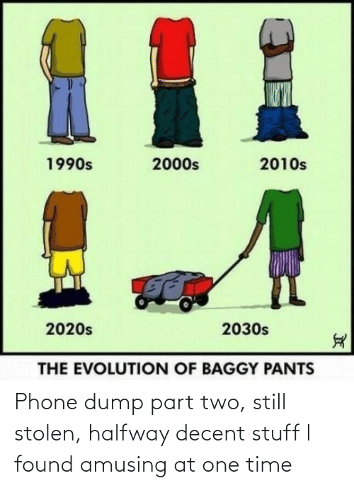pants: %1  2010s  1990s  2000s  2020s  2030s  THE EVOLUTION OF BAGGY PANTS Phone dump part two, still stolen, halfway decent stuff I found amusing at one time