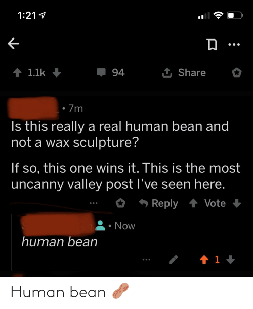 A Real Human Bean: 1:21 1  1 Share  1 1.1k  94  • 7m  Is this really a real human bean and  not a wax sculpture?  If so, this one wins it. This is the most  uncanny valley post l've seen here.  6 Reply 1 Vote +  Now  human bean Human bean 🥜