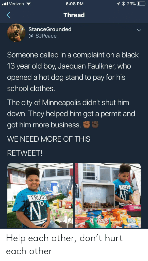 Minneapolis: 1 23%  .ll Verizon  6:08 PM  Thread  StanceGrounded  @_SJPeace_  Someone called in a complaint on a black  13 year old boy, Jaequan Faulkner, who  opened a hot dog stand to pay for his  school clothes.  The city of Minneapolis didn't shut him  down. They helped him get a permit and  S  got him more business.  WE NEED MORE OF THIS  RETWEET  TRUST  TRUS  JO  rals Help each other, don't hurt each other