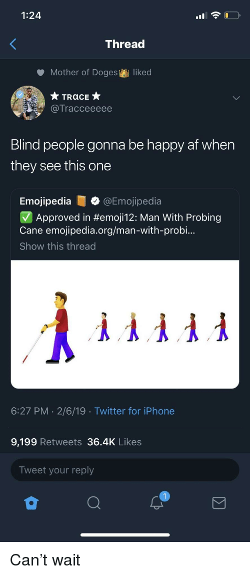 cane: 1:24  Thread  Mother of Doges  liked  Tracceeeee  Blind people gonna be happy af when  they see this one  Emojipedia@Emojipedia  Approved in #emoji12: Man With Probing  Cane emojipedia.org/man-with-probi..  Show this thread  6:27 PM 2/6/19 Twitter for iPhone  9,199 Retweets 36.4K Likes  Tweet your reply Can't wait
