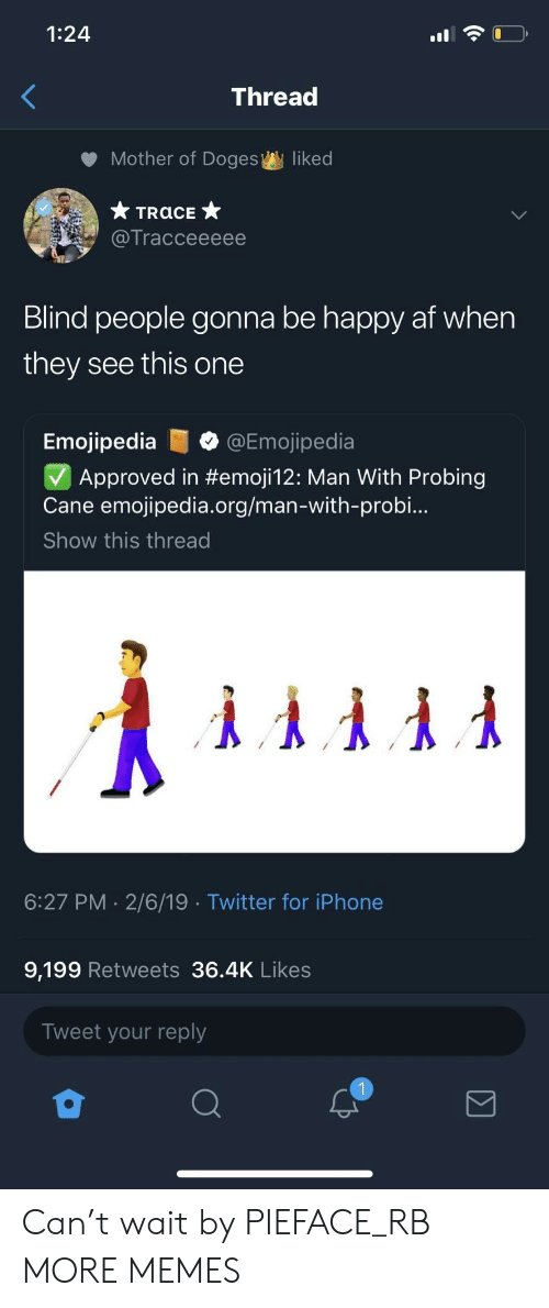 cane: 1:24  Thread  Mother of Doges  liked  Tracceeeee  Blind people gonna be happy af when  they see this one  Emojipedia@Emojipedia  Approved in #emoji12: Man With Probing  Cane emojipedia.org/man-with-probi..  Show this thread  6:27 PM 2/6/19 Twitter for iPhone  9,199 Retweets 36.4K Likes  Tweet your reply Can't wait by PIEFACE_RB MORE MEMES