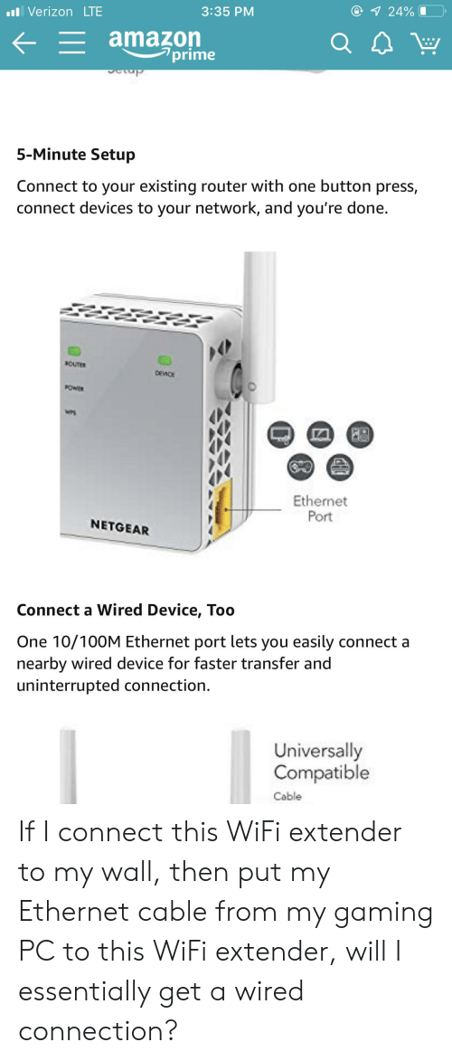 Button Press: 1 24%  VerizonLTE  3:35 PM  = amazon  prime  Tay  5-Minute Setup  Connect to your existing router with one button press,  connect devices to your network, and you're done.  BOUTER  DEMICE  KOWER  Ethernet  Port  NETGEAR  Connect a Wired Device, Too  One 10/100M Ethernet port lets you easily connect a  nearby wired device for faster transfer and  uninterrupted connection.  Universally  Compatible  Cable If I connect this WiFi extender to my wall, then put my Ethernet cable from my gaming PC to this WiFi extender, will I essentially get a wired connection?