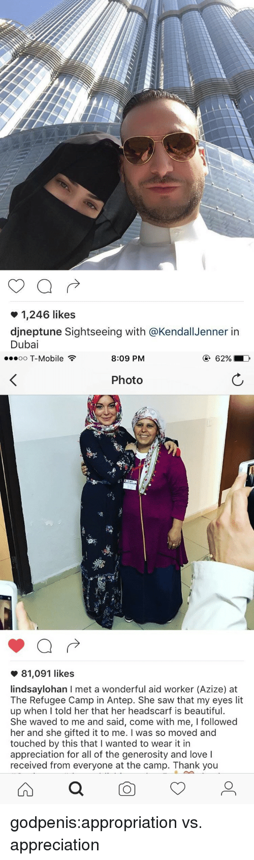 appropriation: 1,246 likes  djneptune Sightseeing with @KendallJenner itn  Dubai   oo T-Mobile  8:09 PM  Photo  81,091 likes  lindsaylohan I met a wonderful aid worker (Azize) at  The Refugee Camp in Antep. She saw that my eyes lit  up when lI told her that her headscarf is beautiful.  She waved to me and said, come with me, I followed  her and she gifted it to me. I was so moved and  touched by this that I wanted to wear it in  appreciation for all of the generosity and love I  received from everyone at the camp. Thank you godpenis:appropriation vs. appreciation