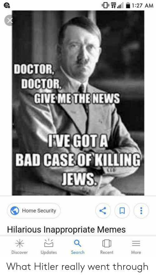 Inappropriate Memes: 1:27 AM  DOCTOR.  DOCTOR  GIVE METHE NEWS  FVEGOT A  BAD CASE OF KILLING  JEWS  Home Security  Hilarious Inappropriate Memes  Updates  Search  Discover  Recent  More What Hitler really went through