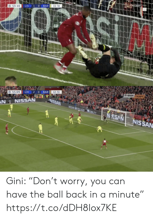 """gini: (1-3)  53:10  LIV 1 O BAR   Orange ssor  LIV 2 0 BAR  55:09  NNISSAN  SS NISSAN Gini: """"Don't worry, you can have the ball back in a minute"""" https://t.co/dDH8Iox7KE"""