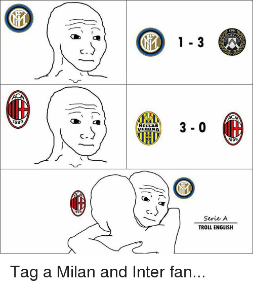 Memes, Troll, and English: 1 3  899  3- 0  IH  HELLAS  VERONA  c.  899  C.  Serie A  TROLL ENGLISH Tag a Milan and Inter fan...