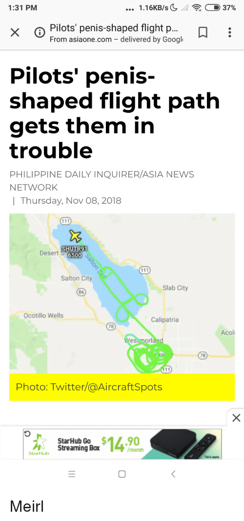 wells: 1:31 PM  1.16KB/sC11  : D 37%  x o Pilots penis-shaped flight p...  From asiaone.com - delivered by Googl  Pilots' penis-  shaped flight path  gets them in  trouble  PHILIPPINE DAILY INQUIRER/ASIA NEWS  NETWORK  | Thursday, Nov 08, 2018  SHUTR91  Desert S 65o  Salton City  Slab City  86  Ocotillo Wells  Calipatria  78  Acoli  estmorl  78  Photo: Twitter/@AircraftSpots  StarHub Go $14.90  Streaming Box  /month  StarHub  T&Cs apply.  0 Meirl