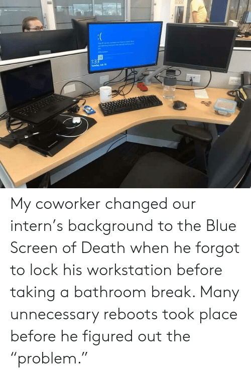 """intern: 1:33  de My coworker changed our intern's background to the Blue Screen of Death when he forgot to lock his workstation before taking a bathroom break. Many unnecessary reboots took place before he figured out the """"problem."""""""