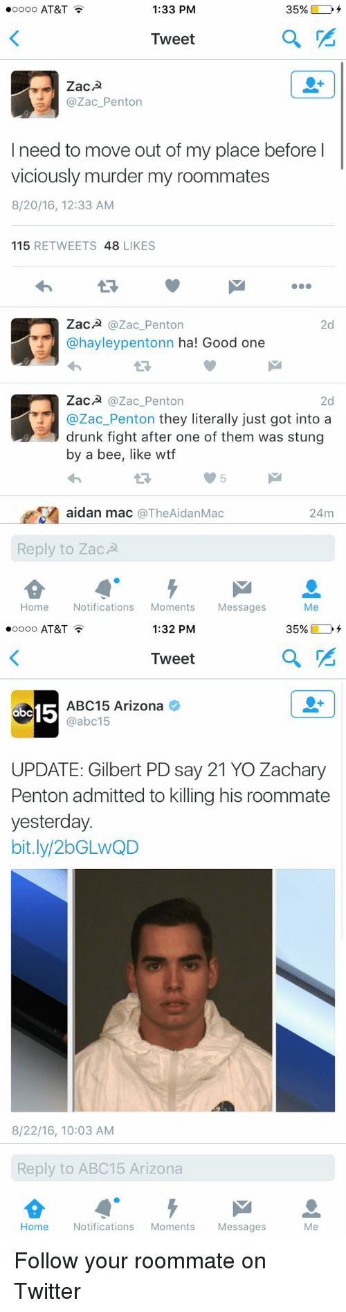Abc, Drunk, and Funny: 1:33 PM  oooo AT&T  Tweet  ZacA  Zac Penton  I need to move out of my place before l  viciously murder my roommates  8/20/16, 12:33 AM  115  RETWEETS 48  LIKES  ZacA  @Zac Penton  2d  @hayley pentonn ha! Good one  ZacA  Zac Penton  2d  Zac Penton they literally just got into a  drunk fight after one of them was stung  by a bee, like wtf  As aidan mac  The Aidan Mac  24m  Reply to ZacA  Home  Notifications  Moments  Messages  Me   1:32 PM  oooo AT&T  Tweet  15  ABC 15 Arizona  @abc15  ab  UPDATE: Gilbert PD say 21 YOZachary  Penton admitted to killing his roommate  yesterday.  bit.ly 2bGLwQD  8/22/16, 10:03 AM  Reply to ABC15 Arizona  Home  Notifications  Moments  Messages  Me Follow your roommate on Twitter