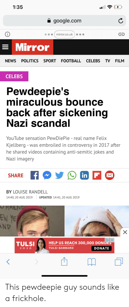 Anti Semitic Jokes: 1:35  google.com  mirror.co.uk  =Mirror  NEWS POLITICS SPORT FOOTBALL  CELEBS TV FILM  CELEBS  Pewdeepie's  miraculous bounce  back after sickening  Nazi scandal  YouTube sensation PewDie Pie - real name Felix  Kjellberg - was embroiled in controversy in 2017 after  he shared videos containing anti-semitic jokes and  Nazi imagery  in F  SHARE  BY LOUISE RANDELL  14:40, 20 AUG 2019  UPDATED 14:41, 20 AUG 2019  MMEN  EN YE  AND  X  DIX  HELP US REACH 300,000 DONORS  TULSI  2 O20  TULSI GABBARD  DONATE This pewdeepie guy sounds like a frickhole.