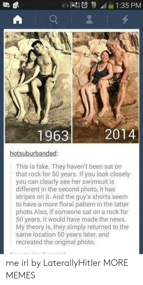 look closely: 1:35 PM  19632  2014  hotsuburbandad:  This is fake. They haven't been sat on  that rock for 50 years. If you look closely  you can clearly see her swimsuit is  different in the second photo, it has  stripes on it. And the guy's shorts seem  to have a more floral pattern in the latter  photo.Also, if someone sat on a rock for  50 years, it would have made the news.  My theory is, they simply returned to the  same location 50 years later, and  recreated the original photo. me irl by LaterallyHitler MORE MEMES