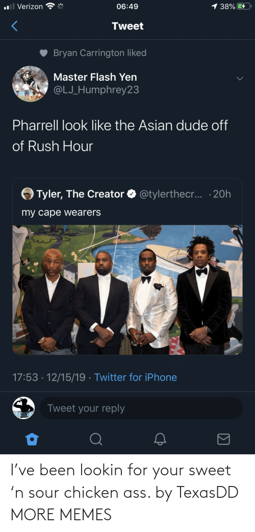 pharrell: 1 38%  ll Verizon  06:49  Tweet  Bryan Carrington liked  Master Flash Yen  @LJ_Humphrey23  Pharrell look like the Asian dude off  of Rush Hour  Tyler, The Creator O @tylerthec... · 20h  my cape wearers  17:53 · 12/15/19 · Twitter for iPhone  Tweet your reply I've been lookin for your sweet 'n sour chicken ass. by TexasDD MORE MEMES