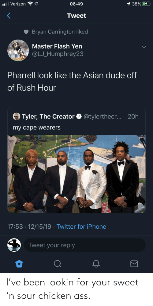 pharrell: 1 38%  ll Verizon  06:49  Tweet  Bryan Carrington liked  Master Flash Yen  @LJ_Humphrey23  Pharrell look like the Asian dude off  of Rush Hour  Tyler, The Creator O @tylerthec... · 20h  my cape wearers  17:53 · 12/15/19 · Twitter for iPhone  Tweet your reply I've been lookin for your sweet 'n sour chicken ass.