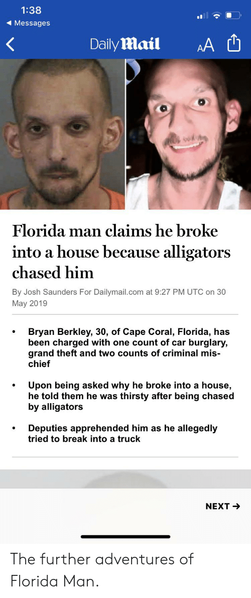 berkley: 1:38  Messages  AA  Daily mail  Florida man claims he broke  into a house because alligators  chased him  By Josh Saunders For Dailymail.com at 9:27 PM UTC on 30  May 2019  Bryan Berkley, 30, of Cape Coral, Florida, has  been charged with one count of car  grand theft and two counts of criminal mis-  chief  burglary,  Upon being asked why he broke into a house,  he told them he was  thirsty after being chased  by alligators  Deputies apprehended him as he allegedly  tried to break into a truck  NEXT The further adventures of Florida Man.