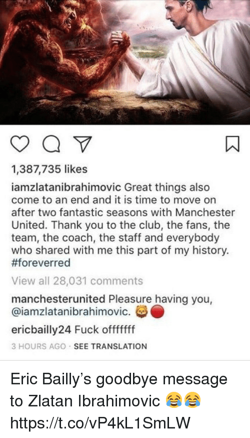 Zlatan Ibrahimovic: 1,387,735 likes  iamzlatanibrahimovic Great things also  come to an end and it is time to move on  after two fantastic seasons with Manchester  United. Thank you to the club, the fans, the  team, the coach, the staff and everybody  who shared with me this part of my history.  #foreverred  View all 28,031 comments  manchesterunited Pleasure having you,  @iamzlatanibrahimovic.  ericbailly24 Fuck offfffff  3 HOURS AGO SEE TRANSLATION Eric Bailly's goodbye message to Zlatan Ibrahimovic 😂😂 https://t.co/vP4kL1SmLW