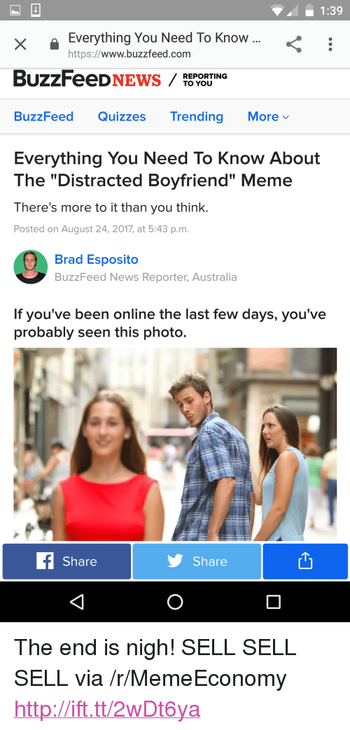 "Boyfriend Meme: 1:39  X I  XEverything You Need To Know  https://www.buzzfeed.com  REPORTING  TO YOU  BuzzFeed Quizzes Trending Morev  Everything You Need To Know About  The ""Distracted Boyfriend"" Meme  There's more to it than you think.  Posted on August 24, 2017, at 5:43 p.m.  Brad Esposito  BuzzFeed News Reporter, Australia  If you've been online the last few days, you've  probably seen this photo.  Share  Share <p>The end is nigh! SELL SELL SELL via /r/MemeEconomy <a href=""http://ift.tt/2wDt6ya"">http://ift.tt/2wDt6ya</a></p>"