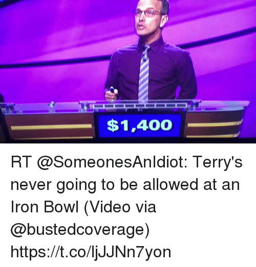iron bowl: $1,400 RT @SomeonesAnIdiot: Terry's never going to be allowed at an Iron Bowl   (Video via @bustedcoverage) https://t.co/ljJJNn7yon
