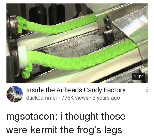Kermit the Frog: 1:42  Inside the Airheads Candy Factory  duckcammer 776K views 3 years ago mgsotacon: i thought those were kermit the frog's legs
