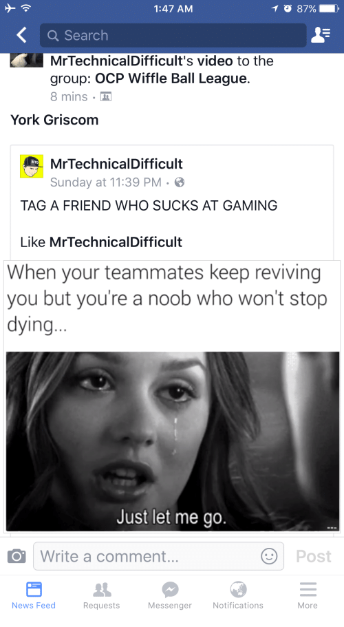 Mrtechnicaldifficult: 1:47 AM  T 87%  a Search  Mr TechnicalDifficult's video to the  group: OCP Wiffle Ball League.  8 mins.  York Griscom  MrTechnicalDifficult  MITD  Sunday at 11:39 PM 3  TAG A FRIEND WHO SUCKS AT GAMING  Like Mr TechnicalDifficult  When your teammates keep reviving  you but you're a noob who won't stop  dying  Just let me go.  Write a comment.  Post  News Feed  Messenger  Notifications  Requests  More