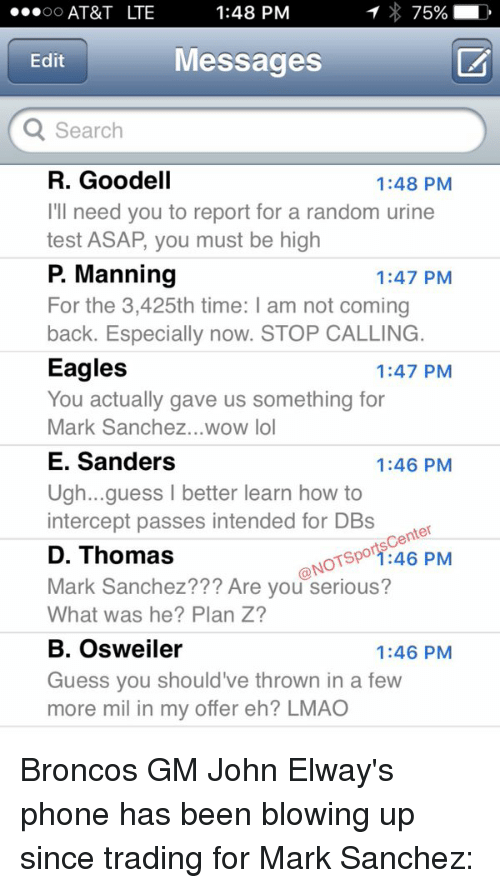 John Elway: 1:48 PM  75%  AT&T LTE  OO  Messages  Edit  Search  R. Goodell  1:48 PM  I'll need you to report for a random urine  test ASAP, you must be high  P Manning  1:47 PM  For the 3,425th time: l am not coming  back. Especially now. STOP CALLING.  Eagles  1:47 PM  You actually gave us something for  Mark Sanchez... wow lol  E. Sanders  1:46 PM  Ugh... guess l better learn how to  intercept passes intended for DBs  center  NOTspor 46 PM  D. Thomas  Mark Sanchez Are you serious?  What was he? Plan Z?  B. Osweiler  1:46 PM  Guess you should've thrown in a few  more mil in my offer eh? LMAO Broncos GM John Elway's phone has been blowing up since trading for Mark Sanchez:
