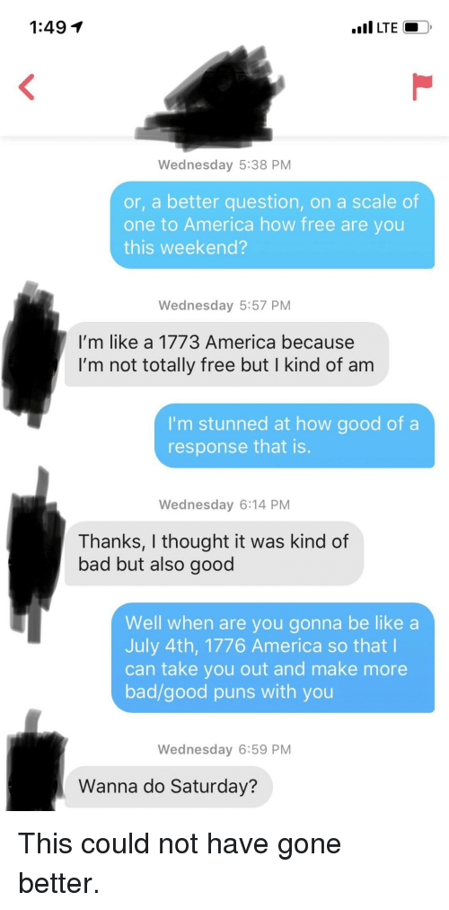 july 4th: 1:49 1  LTEO  Wednesday 5:38 PM  or, a better question, on a scale of  one to America how free are you  this weekend?  Wednesday 5:57 PM  I'm like a 1773 America because  I'm not totally free but I kind of am  I'm stunned at how good of a  response that is  Wednesday 6:14 PM  Thanks, I thought it was kind of  bad but also good  Well when are you gonna be like a  July 4th, 1776 America so that l  can take you out and make more  bad/good puns with you  Wednesday 6:59 PM  Wanna do Saturday? This could not have gone better.