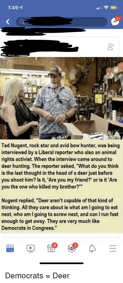 "Deer Hunting: 1:49 1  O+  Ted Nugent, rock star and avid bow hunter, was being  interviewed by a Liberal reporter who also an animal  rights activist. When the interview came around to  deer hunting. The reporter asked, ""What do you think  is the last thought in the head of a deer just before  you shoot him? Is it, Are you my friend?' or is it 'Are  you the one who killed my brother?""  Nugent replied, ""Deer aren't capable of that kind of  thinking. All they care about is what am I going to eat  next, who am I going to screw next, and can I run fast  enough to get away. They are very much like  Democrats in Congress."""