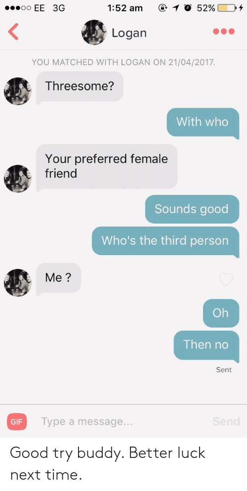 Female Friend: 1:52 am  O 52%  oo EE 3G  Logan  YOU MATCHED WITH LOGAN ON 21/04/2017.  Threesome?  With who  Your preferred female  friend  Sounds good  Who's the third person  Me?  Oh  Then no  Sent  Send  Type a message...  GIF Good try buddy. Better luck next time.