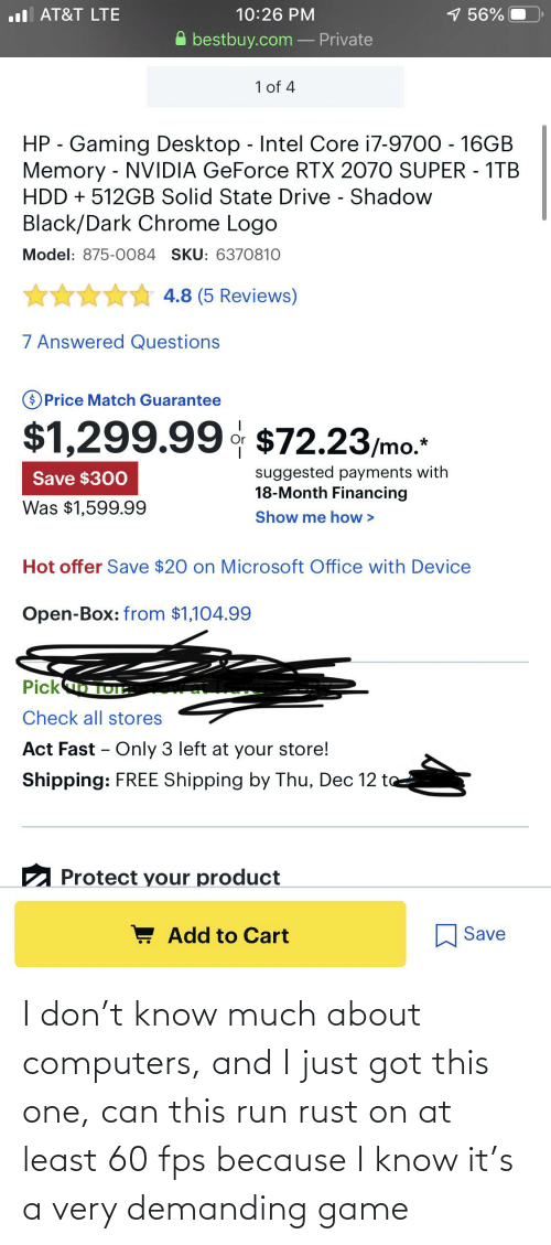 Microsoft Office: 1 56%  l AT&T LTE  10:26 PM  bestbuy.com – Private  1 of 4  HP - Gaming Desktop - Intel Core i7-9700 - 16GB  Memory - NVIDIA GeForce RTX 2070 SUPER - 1TB  HDD + 512GB Solid State Drive - Shadow  Black/Dark Chrome Logo  Model: 875-0084 SKU: 6370810  ** 4.8 (5 Reviews)  7 Answered Questions  OPrice Match Guarantee  $1,299.99 $72.23/mo.  suggested payments with  18-Month Financing  Save $300  Was $1,599.99  Show me how >  Hot offer Save $20 on Microsoft Office with Device  Open-Box: from $1,104.99  Picko TOE.  Check all stores  Act Fast – Only 3 left at your store!  Shipping: FREE Shipping by Thu, Dec 12 to  2 Protect your product  ! Add to Cart  Save I don't know much about computers, and I just got this one, can this run rust on at least 60 fps because I know it's a very demanding game