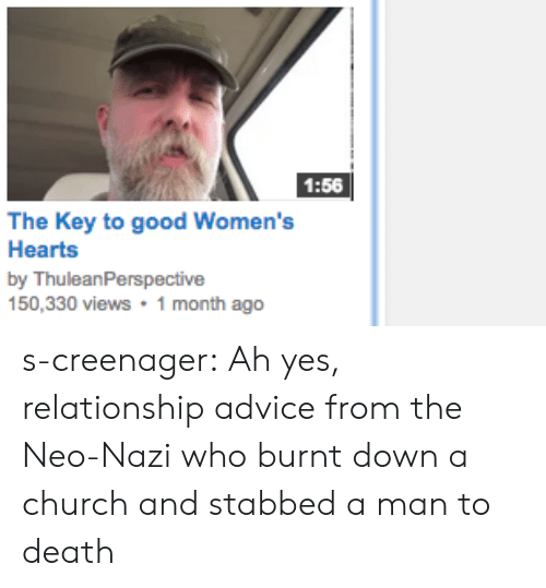 Neo Nazi: 1:56  The Key to good Women's  Hearts  by ThuleanPerspective  150,330 views1 month ago s-creenager: Ah yes, relationship advice from the Neo-Nazi who burnt down a church and stabbed a man to death