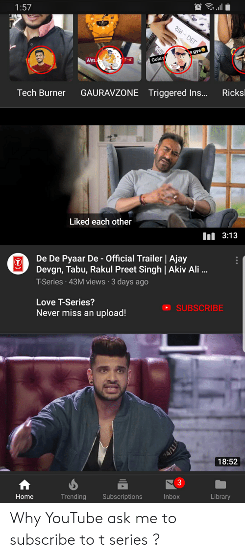 tabu: 1:57  a gye  WEL  Goldr  Tech Burner GAURAVZONE Triggered Ins... Ricks  Liked each other  Il 3:13  De De Pyaar De- Official Trailer | Ajay  Devgn, Tabu, Rakul Preet Singh | Akiv Ali...  T-Series 43M views 3 days ago  Love T-Series?  Never miss an upload!  O SUBSCRIBE  18:52  Home  Trending Subscriptions  Inbox  Library Why YouTube ask me to subscribe to t series ?