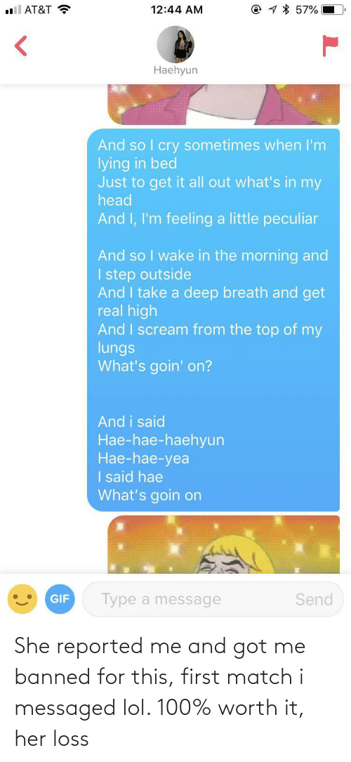Scream: @ 1 * 57%  l AT&T ?  12:44 AM  Haehyun  And so I cry sometimes when I'm  lying in bed  Just to get it all out what's in my  head  And I, I'm feeling a little peculiar  And so I wake in the morning and  I step outside  And I take a deep breath and get  real high  And I scream from the top of my  lungs  What's goin' on?  And i said  Hae-hae-haehyun  Нае-hae-yea  I said hae  What's goin on  Type a message  Send  GIF She reported me and got me banned for this, first match i messaged lol. 100% worth it, her loss