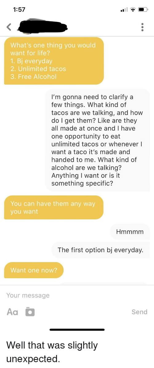 Now Your: 1:57  What's one thing you would  want for life?  1. Bj everyday  2. Unlimited tacos  3. Free Alcohol  I'm gonna need to clarify a  few things. What kind of  tacos are we talking, and how  do l get them? Like are they  all made at once and I have  one opportunity to eat  unlimited tacos or whenever I  want a taco it's made and  handed to me, What kind of  alcohol are we talking?  Anything I want or is it  something specific?  You can have them any way  you want  The first option bj everyday.  Want one now?  Your message  Aa  Send Well that was slightly unexpected.