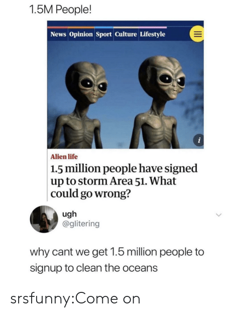 oceans: 1.5M People!  News Opinion Sport Culture Lifestyle  i  Alien life  1.5 million people have signed  up to storm Area 51. What  could go wrong?  ugh  @glitering  why cant we get 1.5 million people to  signup to clean the oceans srsfunny:Come on