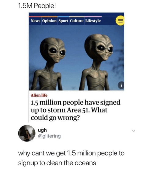 oceans: 1.5M People!  News Opinion Sport Culture Lifestyle  i  Alien life  1.5 million people have signed  up to storm Area 51. What  could go wrong?  ugh  @glitering  why cant we get 1.5 million people to  signup to clean the oceans
