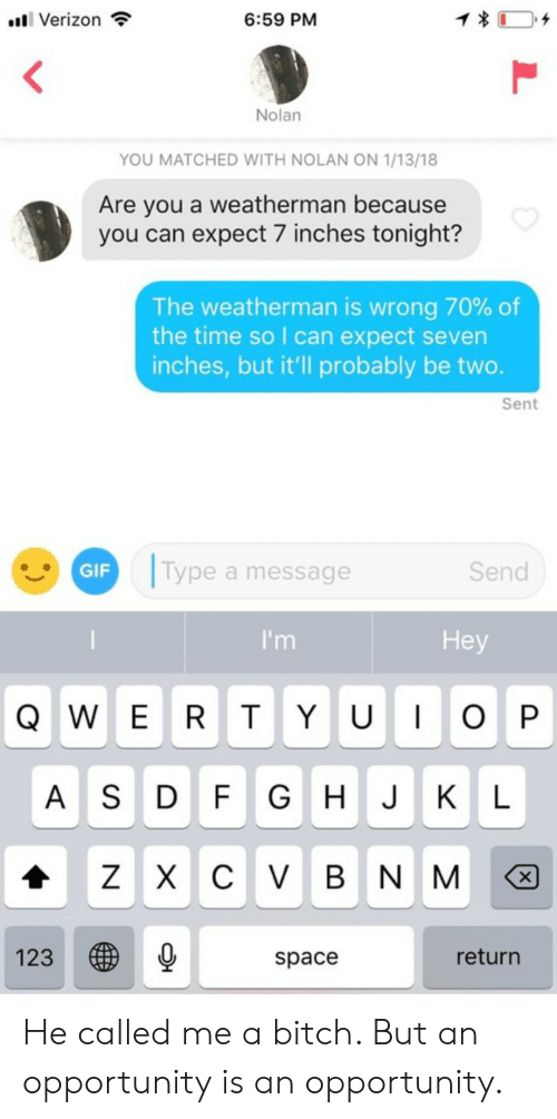 7 Inches: 1  6:59 PM  l Verizon  Nolan  YOU MATCHED WITH NOLAN ON 1/13/18  Are you a weatherman because  you can expect 7 inches tonight?  The weatherman is wrong 70% of  the time so I can expect seven  inches, but it'll probably be two.  Sent  Type a message  GIF  Send  Hey  I'm  QWE RT Y U OP  G H J KL  A SD FGHJKL  ZX C VBN M  X  123  return  space  L He called me a bitch. But an opportunity is an opportunity.