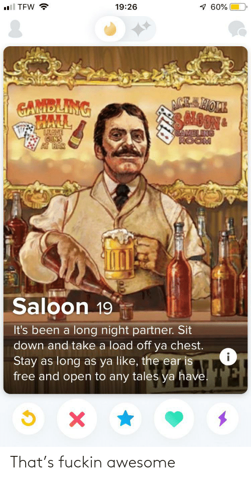hal: 1 60%  ll TEW ?  19:26  ACE SHOPE  SNOONG  GAMBLING  HAL  BRAVE  GUNS  BAR  EAMELING  ROOM  Saloon 19  It's been a long night partner. Sit  down and take a load off ya chest.  Stay as long as ya like, the ear is  free and open to any tales ya have. That's fuckin awesome