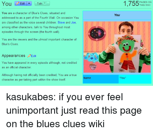 fourth wall: 1,755%  Ou Edit  Talk 0  THIS WIKI  You are a character of Blue's Clues, situated and  addressed to as a part of the Fourth Wall. On occasion You  are classified as the voice several children. Steve and Joe  among other characters, talk to You throughout most  episodes through the screen (the fourth wall).  You  You are the viewers and the utmost important character of  Blue's Clues.  Appearances Edit  You have appeared in every episode although, not credited  as an official character  Although having not officially been credited, You are a true  character as per taking part within the show itself  Name  You kasukabes:  if you ever feel unimportant just read this page on the blues clues wiki
