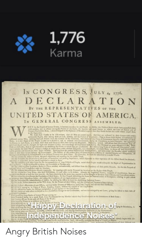Oing: 1,776  Karma  IN CONGRESS, JULY 4, 1776  DECLA RATION  By THE REPRESENTATIVES OF THE  UNITED STATES OF AMERICA,  IN GENERAL CONGRESS ASSEMBLED.  EN in de Corlod Ee, it bes ey for People de de Plcal d which t  wh ancher, tto aee ng Powr of the a, e nd c S which the Lam of Natsne aad of  Nature's God eele them, a decet Radpet to the Opicas of Mnkind quis t huy thould dolare the csafs which impel them  te Separstion  Wa bildele Tathe to be 6-viet, that sll Mes y estl nga tt ty  cndowed by deir Creasor eith eertin  elitnd mong Men, derising ther jat Powers fm the Conent of the Geversed, at  Eady i is the Right of the Peaple ta aiter ee to abh it, snd ts nflie Gove r ary Fors of Goeat bees debrotive of theie  Iging its Foosdion on fch Priaciples, and i  gniing  ch hewn, ther Mankind are o dipeled to fc, while  E ld sot be changnd for light an t t Cae nd soece linglr aed But whes long Trais of Alsals d Uarpations, parfo  ed  thn to ight theafdves by abolihing the Forms to wakh thy a  gisaribly the me Ohjeh, evincesa Delign o hem under abilse Delgotifin t is their Rightit is thee Dty, thraw o  Nad to p e sew Gerds r their future Secay Such has b th patiest lf e of thee Col nd fsch in no the Necei Goverat  hem e sar theie former Sy G Tyeny sr h t g of Grest-liri in isa doey of mpested fajari nd Upations, all  conftrains  iary of pa  haing is Oject he Eada of an  He h d his A to Lawa, he  Ta ve this  nd noeary for the pablic Gaed  let Eats be fabsined to a candid Wadd  whele  andhee fipended ases p Law of i d ping lmp ale alpel ia their Opertisn his Afent thaal4 be oltaineds  its l fe to pai oer Las Sr ts Ac  aerby egledd to sd to th  on of lage Dibeis of Peaple, uaa thee Peale woull nlingsi the Right of Rpntas ia  enccetalle, and diant fecm the Digtury of thair pabe Recurd for the fale Parpee ef  lled innlle to them, nd fomideble toTyet only.  Kaiguing dm i Conplie ly, for oppeng with ndy Fie ilavalo the Right ofe Teiple.  c hu afelad l oag Tm, after lech Delaios, tae others to be elednds whereby she Legilative Powe, inapble of Asailiation, hase  d to the People st lge for their esercife: the State realning in the mn tse espefed to all the tangers of larae frowithoat, sal CaasMione within  He bd od preeet dhe Peplios of the Ses r tht Purpolt ebirating the Law er Natbunalization d Peedgacts sefating to pa sthers  cocoge ther Migrtions bicher, and raiisg the Conditions of new Approgriations of Lands  He h ed the Adminifeion of Jutice, by efafiag hie Alet to Lau far citabliing Judciuy Fowens  KE eme devera on his Wt ates, for the Teuare of their Offices, und the Amou nd Pament of their Saltie  Lenidaine Boi P  Ewith his Mealioe  . Mdide of nw Officn, and Int hiher Swarms of Ofices a s i t sut thir Sebdance  He h  He b kt ag , in Tis of Pesce, dng Armi, withot the co f Lep  Ha h aeed der the Military indepesdcat af ad faperior o the C Pewer  te ha combised with orhers to fabjec s ta aJunilbtion feoige to eur Canitation, and enclrlnded by oer Las, ging his Aint  teedeLegieion  Fox qeitiing ige Boli of Amed Troops anerg us:  Fox eg ck Trial, fra Paai nt for ny Mord whiich they healf enpit on the Irhhitns d thek Stt  Fa istting of ur  Fox in g Tacs on whout our Coefent  their Ads of  by a  wwith all Parts of he Weeld  u ecaratiO O  Нарру Г  Tndependence Noises  For oing  Fax abeliing the feee  to res it at once an Etne  Fan nine e Chact absli e e Laws, ind diering fudamnlly theFoe of oar Gareract  Fox fding e Legd d deeluring thdes ed with ewer to legifate all Cwte  H h asdicatd G  1s ha plandered  He, st shi Time t  enanc Cy Pdy, anly lled in th d Ag, wad toly a ly te Hesd of s civili Nation  ging its odarie,  trodie  alveady begas with cir-  we  , a beosm  he Ranrtiens Angry British Noises